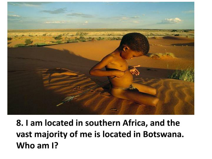 8. I am located in southern Africa, and the vast majority of me is located in Botswana.