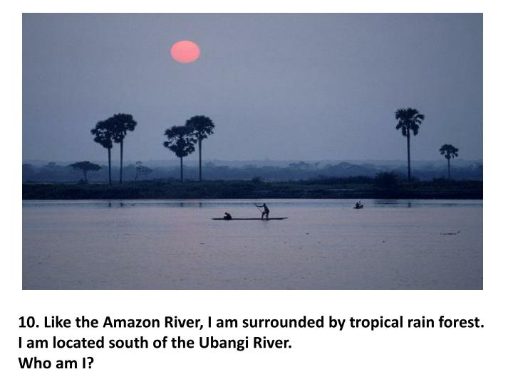10. Like the Amazon River, I am surrounded by tropical rain forest.