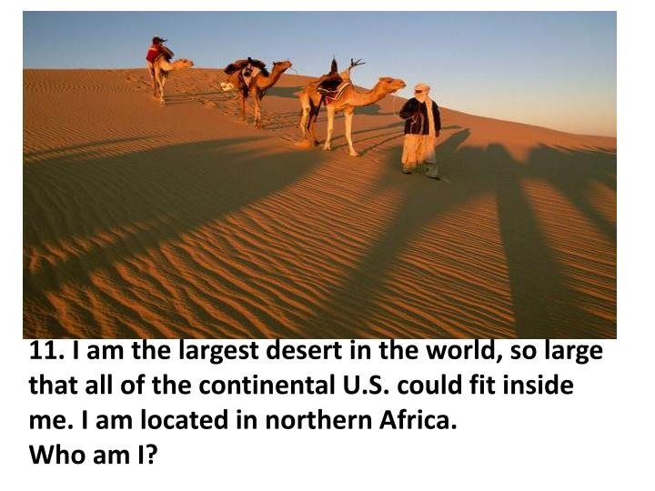 11. I am the largest desert in the world, so large that all of the continental U.S. could fit inside me. I am located in northern Africa.