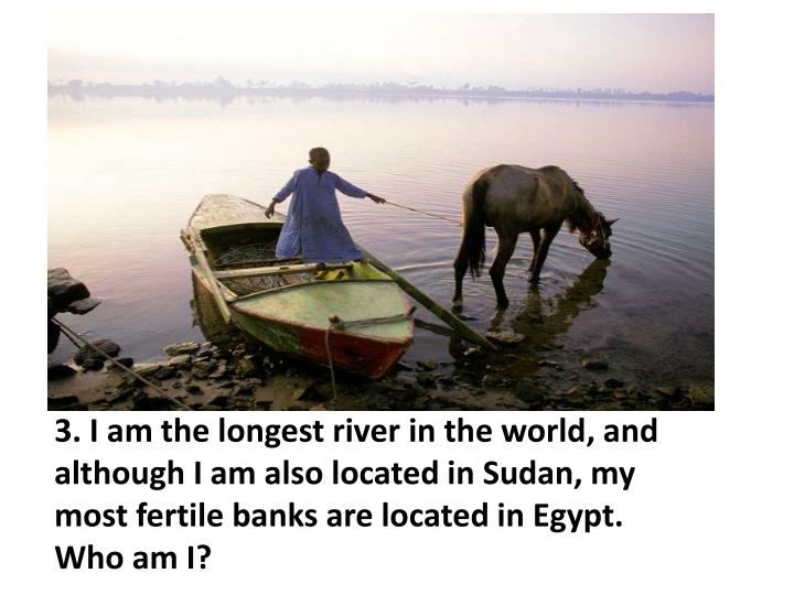 3. I am the longest river in the world, and although I am also located in Sudan, my most fertile banks are located in Egypt.