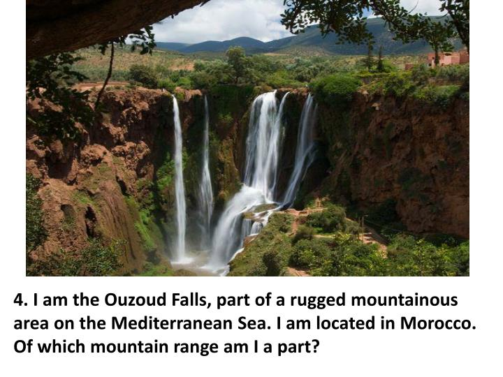 4. I am the Ouzoud Falls, part of a rugged mountainous area on the Mediterranean Sea. I am located in Morocco.