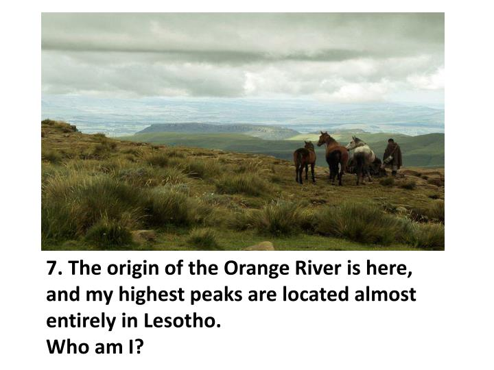 7. The origin of the Orange River is here, and my highest peaks are located almost entirely in Lesotho.