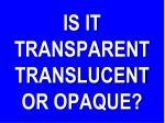 is it transparent translucent or opaque