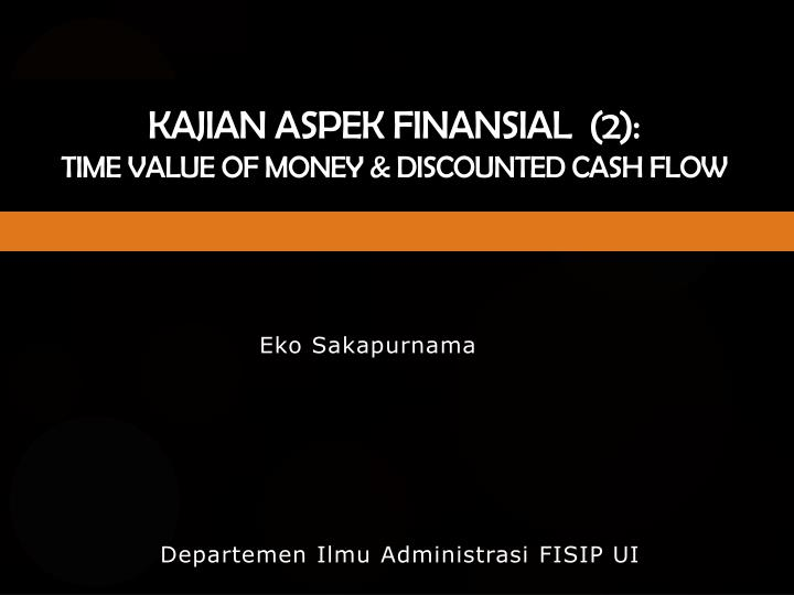 kajian aspek finansial 2 time value of money discounted cash flow n.