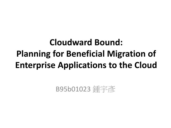cloudward bound planning for beneficial migration of enterprise applications to the cloud n.