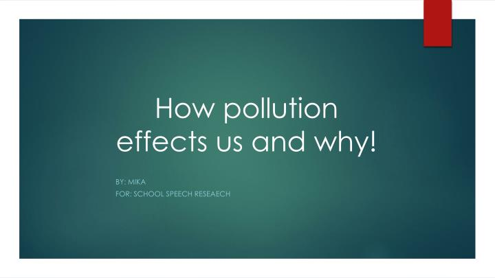 h ow pollution effects us and why n.