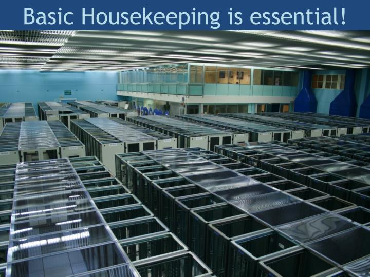 Basic housekeeping is essential
