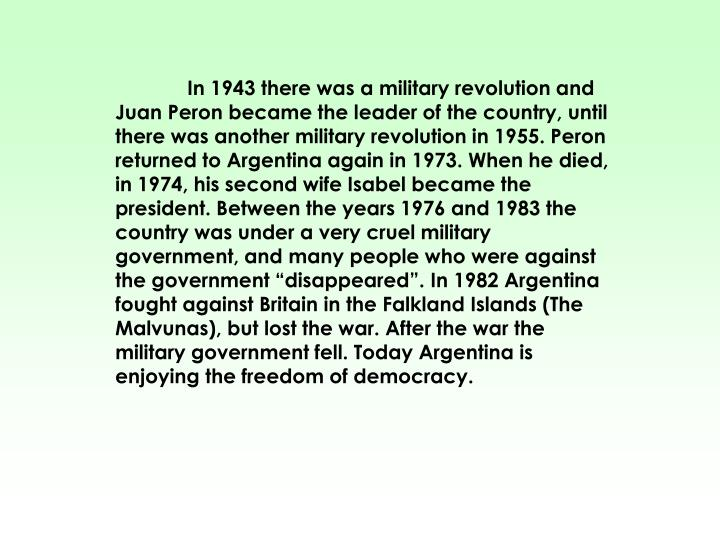 "In 1943 there was a military revolution and Juan Peron became the leader of the country, until there was another military revolution in 1955. Peron returned to Argentina again in 1973. When he died, in 1974, his second wife Isabel became the president. Between the years 1976 and 1983 the country was under a very cruel military government, and many people who were against the government ""disappeared"". In 1982 Argentina fought against Britain in the Falkland Islands (The Malvunas), but lost the war. After the war the military government fell. Today Argentina is enjoying the freedom of democracy."