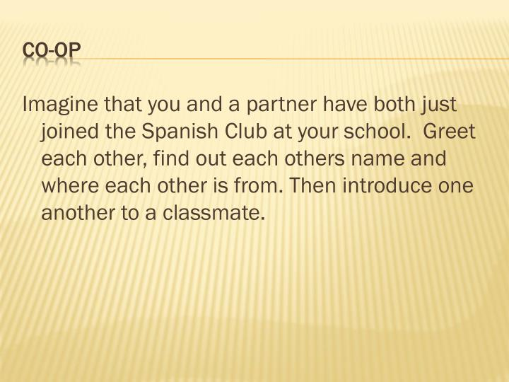 Imagine that you and a partner have both just joined the Spanish Club at your school.  Greet each other, find out each others name and where each other is from. Then introduce one another to a classmate.