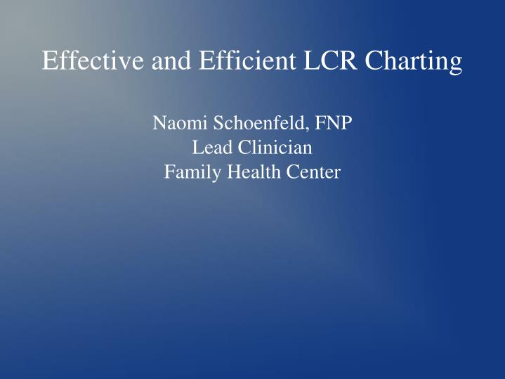 effective and efficient lcr charting naomi schoenfeld fnp lead clinician family health center n.