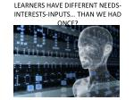 learners have different needs interests inputs than we had once