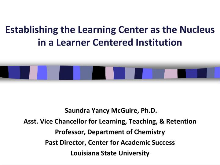 establishing the learning center as the nucleus in a learner centered institution n.