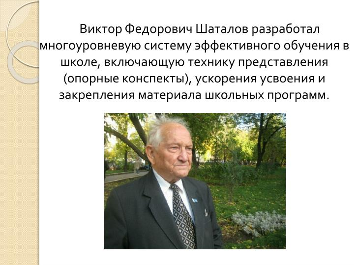 Виктор Федорович Шаталов разработал многоуровневую систему эффективного обучения в школе, включающую технику представления (опорные конспекты), ускорения усвоения и закрепления материала школьных программ