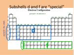 subshells d and f are special