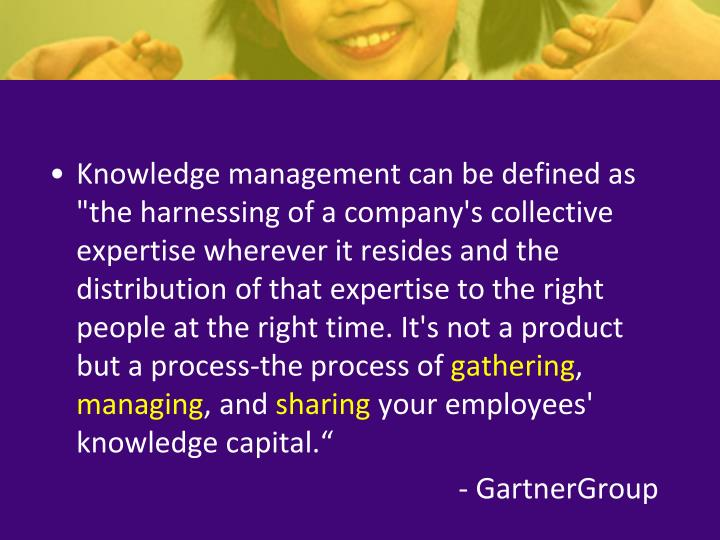 """Knowledge management can be defined as """"the harnessing of a company's collective expertise wherever ..."""