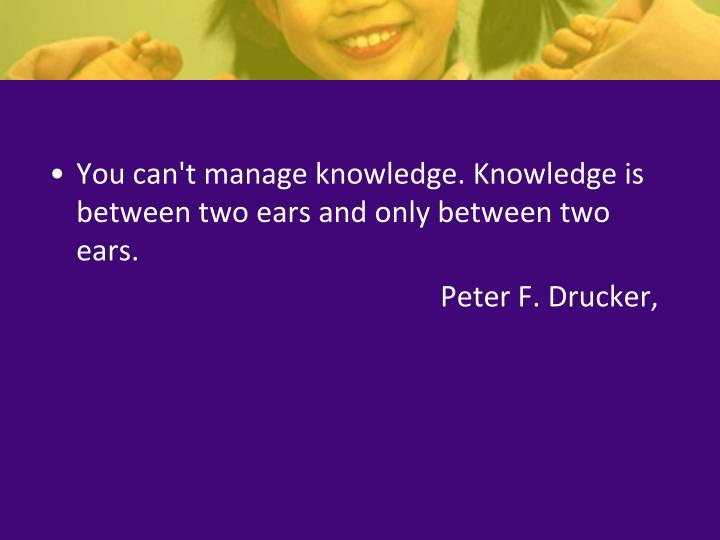You can't manage knowledge. Knowledge is between two ears and only between two ears.