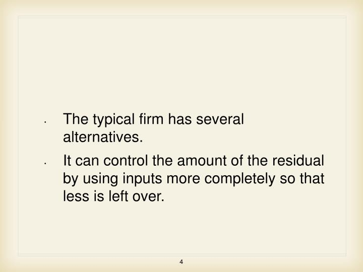 The typical firm has several alternatives.