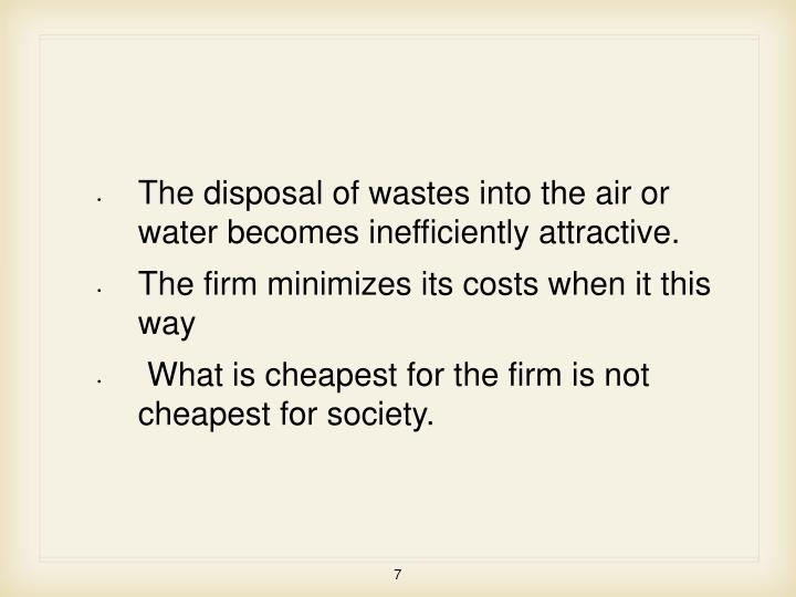 The disposal of wastes into the air or water becomes inefficiently attractive.