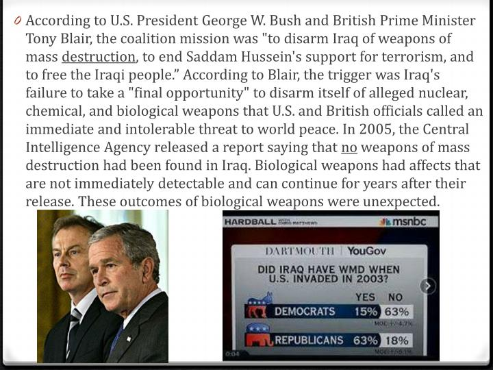 "According to U.S. President George W. Bush and British Prime Minister Tony Blair, the coalition mission was ""to disarm Iraq of weapons of mass"