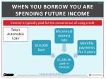 when you borrow you are spending future income
