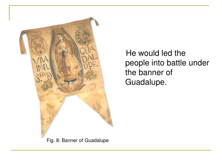He would led the people into battle under the banner of Guadalupe.