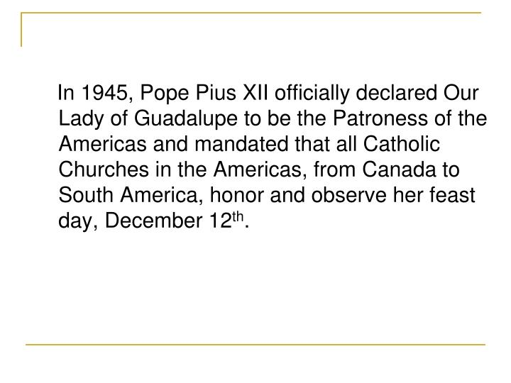 In 1945, Pope Pius XII officially declared Our Lady of Guadalupe to be the Patroness of the Americas and mandated that all Catholic Churches in the Americas, from Canada to South America, honor and observe her feast day, December 12