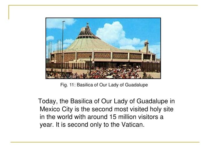 Today, the Basilica of Our Lady of Guadalupe in Mexico City is the second most visited holy site in the world with around 15 million visitors a year. It is second only to the Vatican.