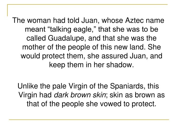 "The woman had told Juan, whose Aztec name meant ""talking eagle,"" that she was to be called Guada..."