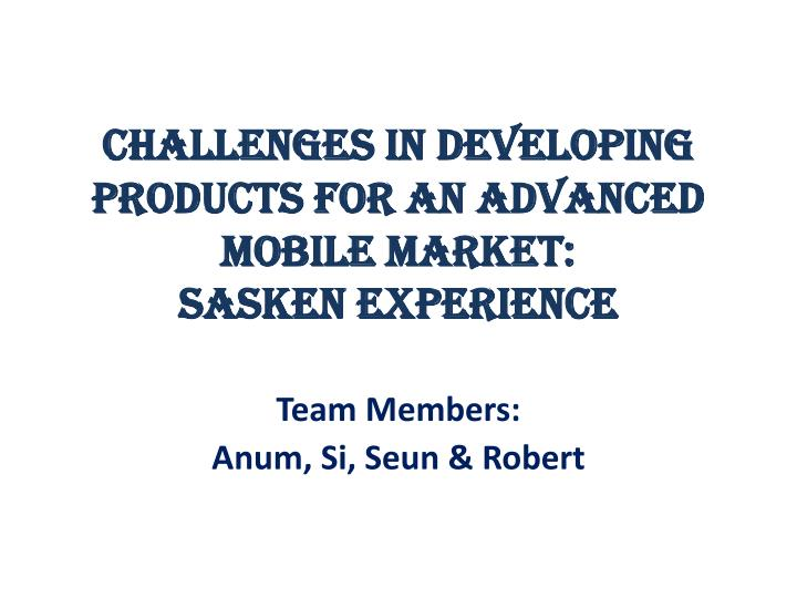 challenges in developing products for an advanced mobile market sasken experience n.