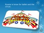 russia is know for ballet and the circus