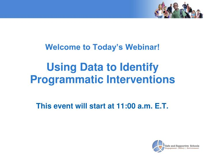 welcome to today s webinar using data to identify programmatic interventions n.