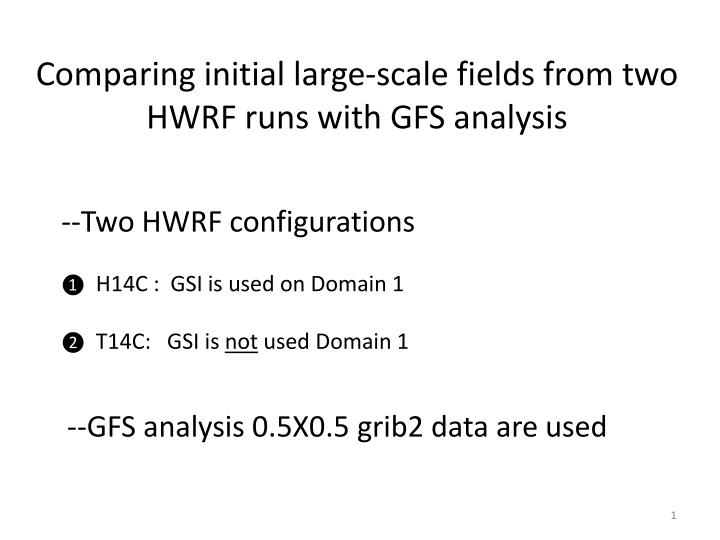 Comparing initial large-scale fields from two HWRF runs with GFS analysis