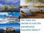we hope you decide to visit the paradisiacal beautiful delta