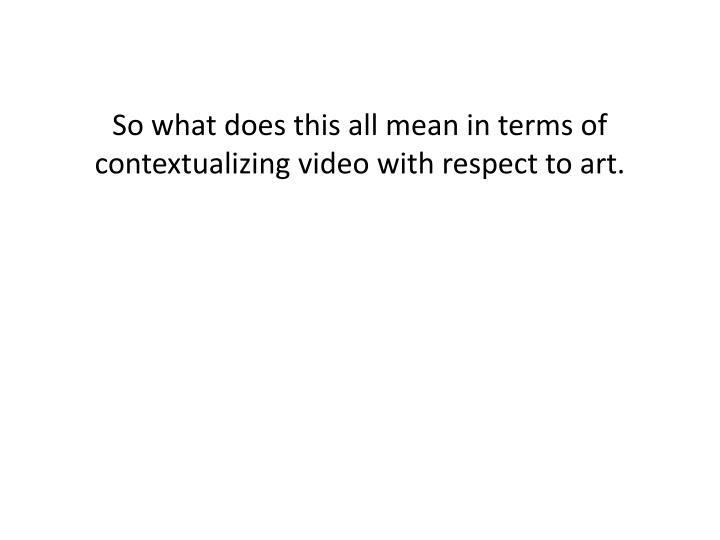 So what does this all mean in terms of contextualizing video with respect to art.