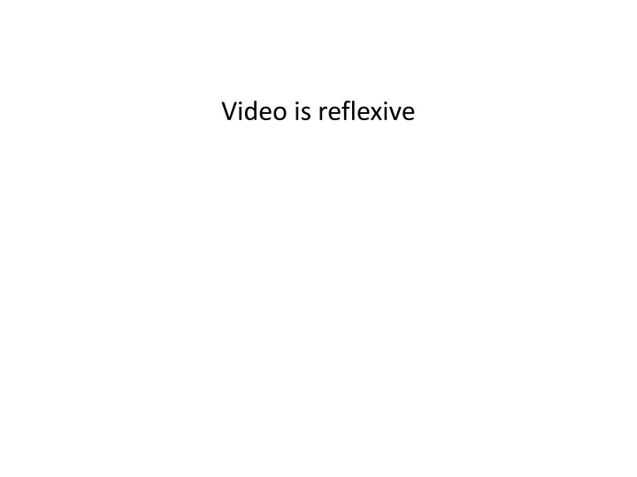 Video is reflexive