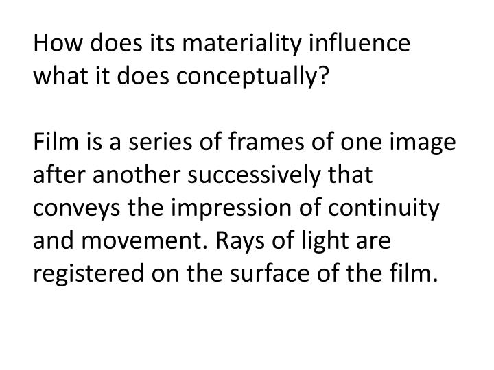 How does its materiality influence what it does conceptually?