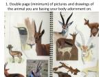 1 double page minimum of pictures and drawings of the animal you are basing your body adornment on
