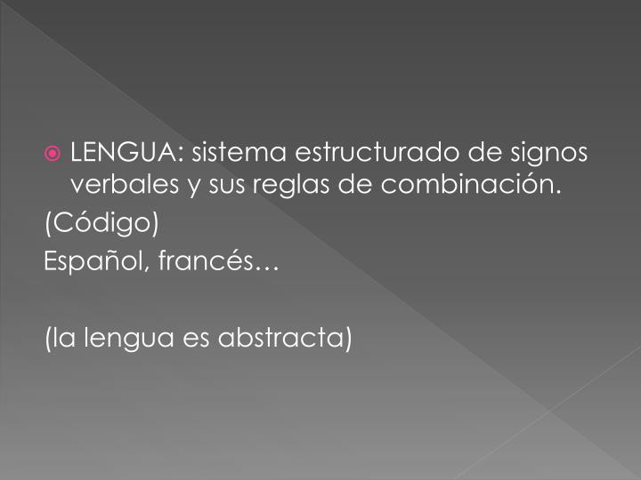 LENGUA: sistema estructurado de signos verbales y sus reglas de combinación.