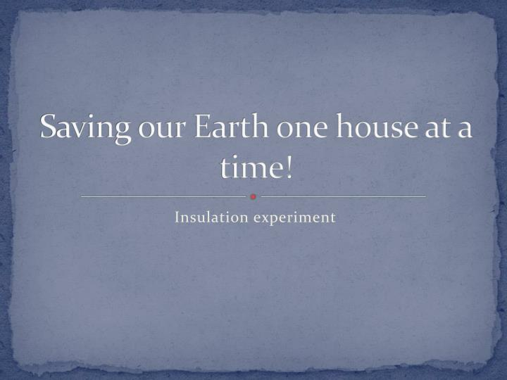 saving our earth one house at a time n.