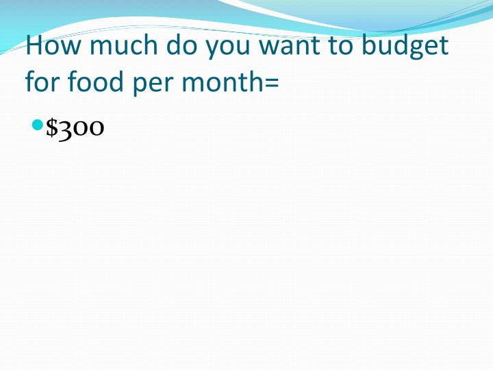 How much do you want to budget for food per month=
