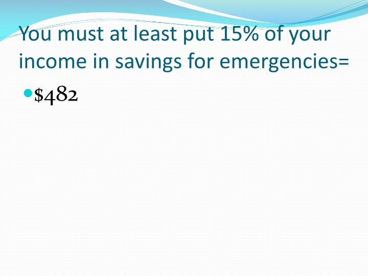 You must at least put 15% of your income in savings for emergencies=