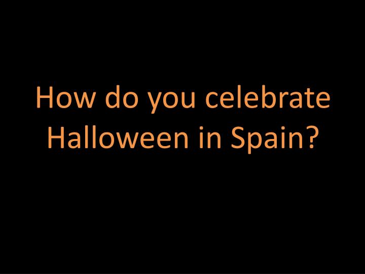 How do you celebrate Halloween in Spain?