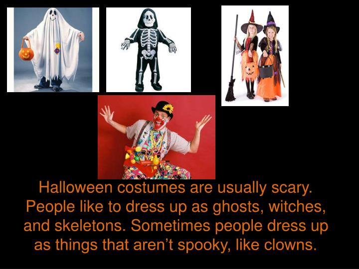 Halloween costumes are usually scary. People like to dress up as ghosts, witches, and skeletons. Sometimes people dress up as things that aren't spooky, like clowns.
