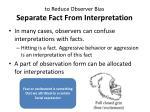 t o reduce observer bias separate fact from interpretation