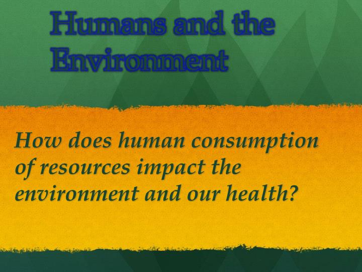 humans and the environment Higher temperatures are also the most influenced by human under global warming are likely to lead to other effects that threaten human health and.