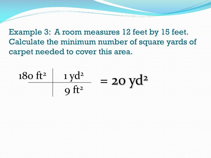 Example 3:  A room measures 12 feet by 15 feet.  Calculate the minimum number of square yards of carpet needed to cover this area.