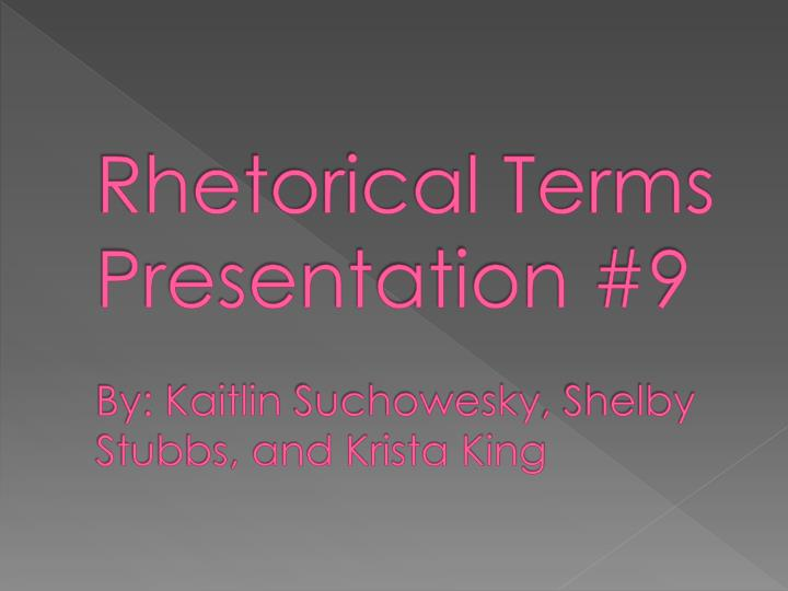 rhetorical terms presentation 9 by kaitlin suchowesky shelby stubbs and krista king n.