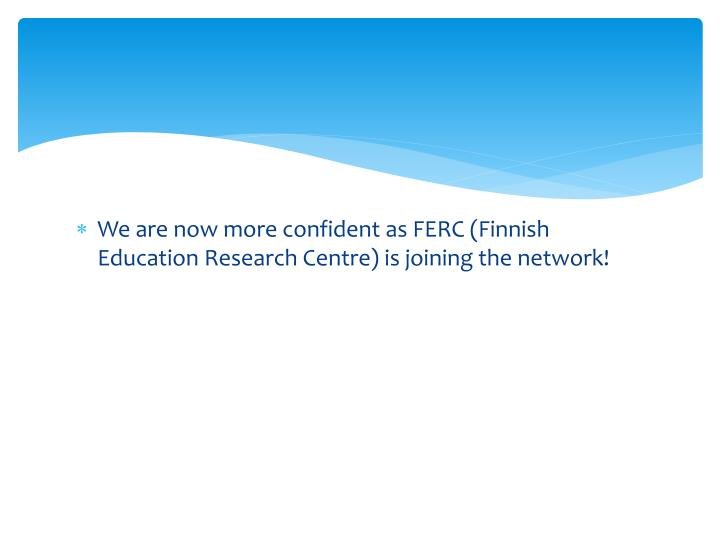 We are now more confident as FERC (Finnish Education Research Centre) is joining the network!