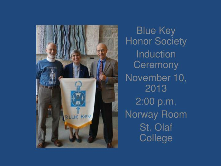blue key honor society induction ceremony november 10 2013 2 00 p m norway room st olaf college n.