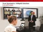 true symmetric 1080p60 solution live and content
